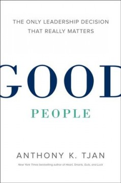Good people : the only leadership decision that really matters - Anthony K Tjan