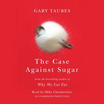 The case against sugar - Gary Taubes