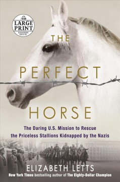 The perfect horse : the daring U.S. mission to rescue the priceless stallions kidnapped by the Nazis - Elizabeth Letts
