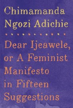 Dear Ijeawele, or, A feminist manifesto in fifteen suggestions  / Chimamanda Ngozi Adichie - Chimamanda Ngozi Adichie