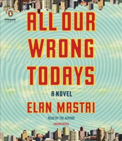 All our wrong todays : a novel - Elan Mastai