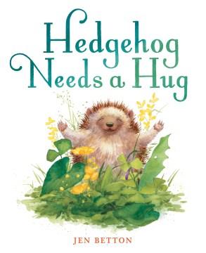 Hedgehog needs a hug - Jen Betton