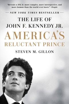 America's reluctant prince : the life of John F. Kennedy Jr. - Steven M Gillon