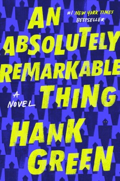 An Absolutely Remarkable Thing A Novel : - Hank Green