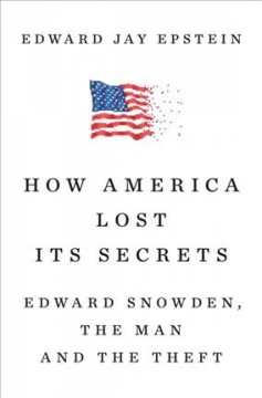 How America lost its secrets : Edward Snowden, the man and the theft - Edward Jay Epstein