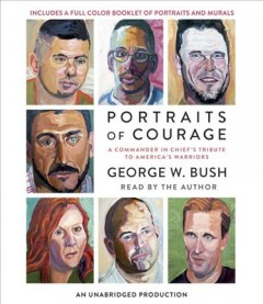 Portraits of courage : a commander in chief's tribute to America's warriors - George W. (George Walker) Bush