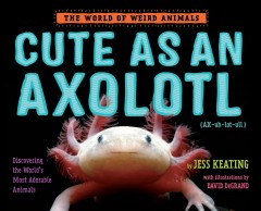 Cute as an axolotl : discovering the world's most adorable animals - Jess Keating