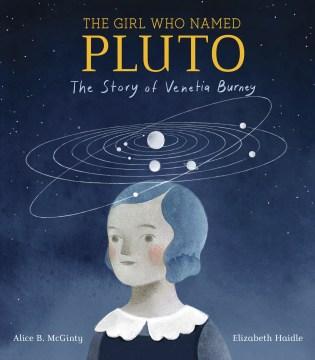 Girl Who Named Pluto : The Story of Venetia Burney - Alice B.; Haidle McGinty