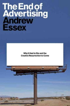 The end of advertising : why it had to die, and the creative resurrection to come - Andrew Essex