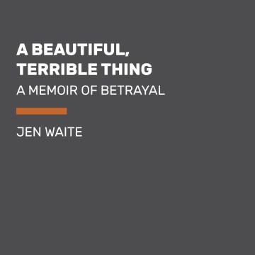 A beautiful, terrible thing : a memoir of marriage and betrayal - Jen Waite