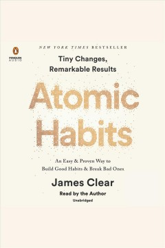 Atomic habits : tiny changes, remarkable results : an easy & proven way to build good habits & break bad ones - James Clear
