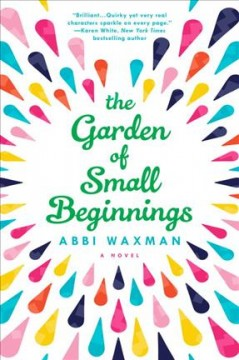 The garden of small beginnings : a novel - Abbi Waxman