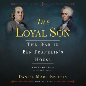 The loyal son : the war in Ben Franklin's house - Daniel Mark Epstein