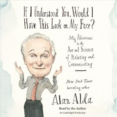 If I understood you, would I have this look on my face? : my adventures in the art and science of relating and communicating - Alan Alda