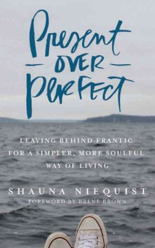 Present over perfect : leaving behind frantic for a simpler, more soulful way of living - Shauna Niequist