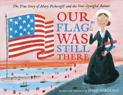 Our flag was still there : the true story of Mary Pickersgill and the Star-Spangled Banner - Jessie Hartland