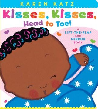 Kisses, kisses, head to toe! : a lift-the-flap and mirror book - Karen Katz