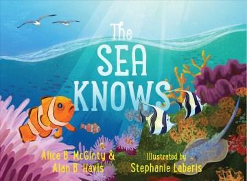 The sea knows / Alice B. McGinty & Alan B. Havis ; illustrated by Stephanie Laberis - May-Aug 2022