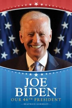 Joe Biden : Our 46th President. - Beatrice Gormley