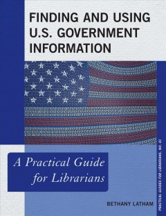 Finding and using U.S. government information : a practical guide for librarians - Bethany Latham