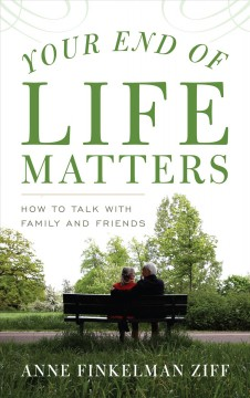 Your End of Life Matters : How to Talk With Family and Friends - Anne Finkelman Ziff