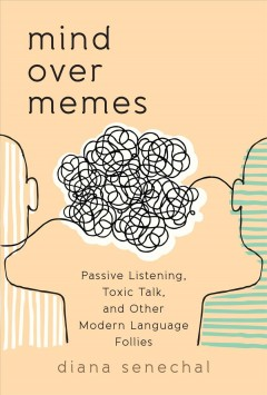 Mind over Memes : Passive Listening, Toxic Talk, and Other Modern Language Follies - Diana Senechal