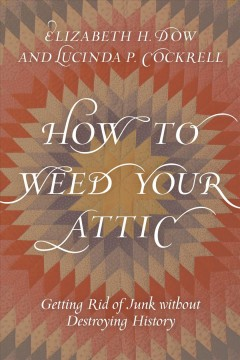 How to weed your attic : getting rid of junk without destroying history - Elizabeth H Dow