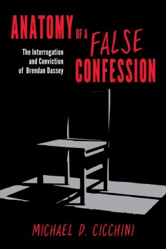 Anatomy of a false confession : the interrogation and conviction of Brendan Dassey - Michael D Cicchini
