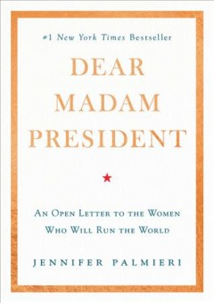 Dear Madam President : an open letter to the women -- who will -- run the world - Jennifer Palmieri