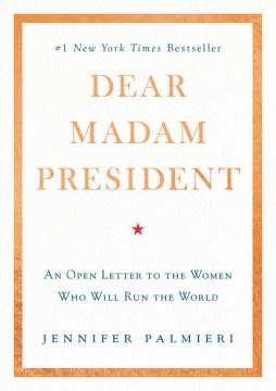 Dear Madam President : An Open Letter to the Women Who Will Run the World - Jennifer Palmieri
