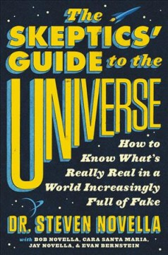 The skeptics' guide to the universe : how to know what's really real in a world increasingly full of fake - Steven Novella