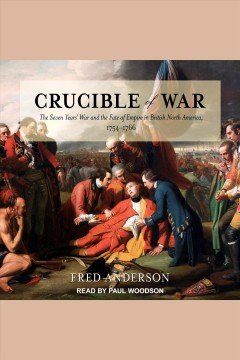 Crucible of war : the Seven Years' War and the fate of empire in British North America, 1754-1766 - Fred Anderson