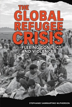 Global Refugee Crisis : Fleeing Conflict and Violence - Stephanie Sammartino McPherson
