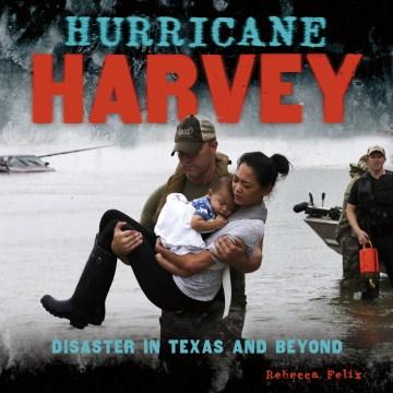 Hurricane Harvey : Disaster in Texas and Beyond - Rebecca Felix