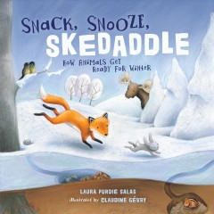 Snack, snooze, skedaddle : how animals get ready for winter - Laura Purdie Salas