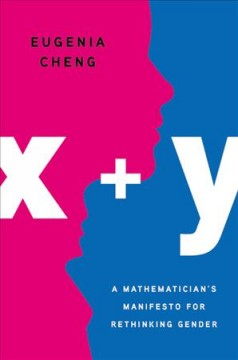 x + y : a mathematician's manifesto for rethinking gender - Eugenia Cheng