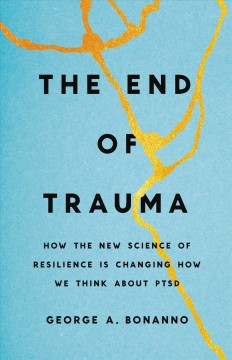 End of Trauma : How the New Science of Resilience Is Changing How We Think About PTSD - George A Bonanno