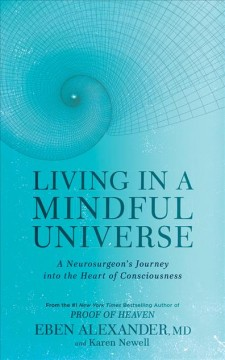 Living in a mindful universe : a neurosurgeon's journey into the heart of consciousness - Eben Alexander