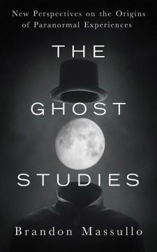 Ghost Studies : New Perspectives on the Origins of Paranormal Experiences - Brandon; Cummings Massullo