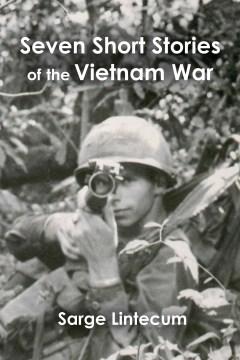 Seven short stories of the Vietnam War - Sarge Lintecum