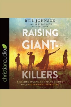 Raising giant-killers : releasing your child's divine destiny through intentional parenting - Bill Johnson