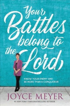 Your Battles Belong to the Lord : Know Your Enemy and Be More Than a Conqueror - Joyce Meyer