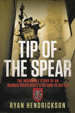 Tip of the Spear : The Incredible Story of an Injured Green Beret's Return to Battle - Ryan Hendrickson