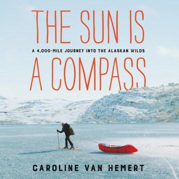 The sun is a compass : a 4,000-mile journey into the Alaskan wilds - Caroline Van Hemert