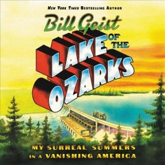 Lake of the Ozarks : my surreal summers in a vanishing America - William Geist