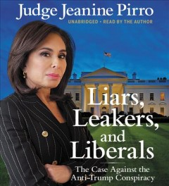 Liars, leakers, and liberals : the case against the anti-Trump conspiracy - Jeanine Pirro