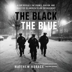 The black and the blue : a cop reveals the crimes, racism, and injustice in America's law enforcement - Matthew Horace