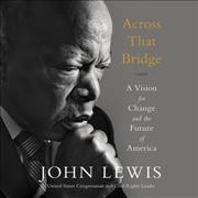 Across that bridge : a vision for change and the future of America - John Lewis