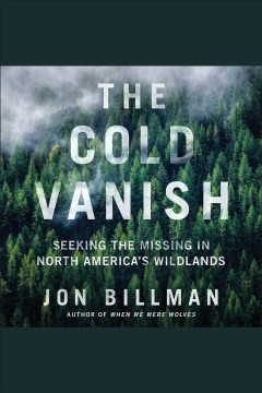 The cold vanish : seeking the missing in North America's wildlands - Jon Billman