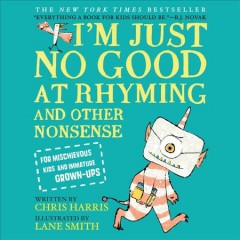 I'm just no good at rhyming : and other nonsense for mischievous kids and immature grown-ups - Chris Harris